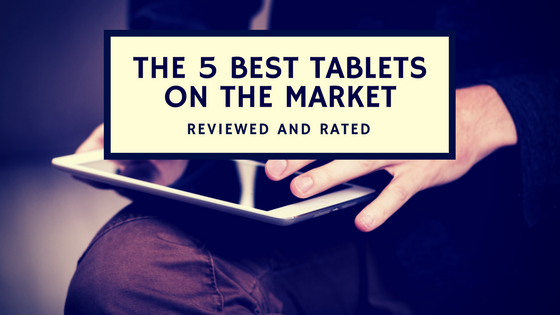 The 5 Best Tablets on The Market, Reviewed and Rated [513 Words]