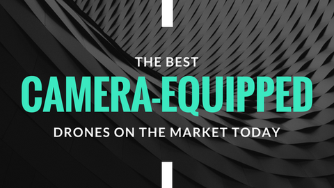 The Best Camera-Equipped Drones on The Market Today [512 Words]