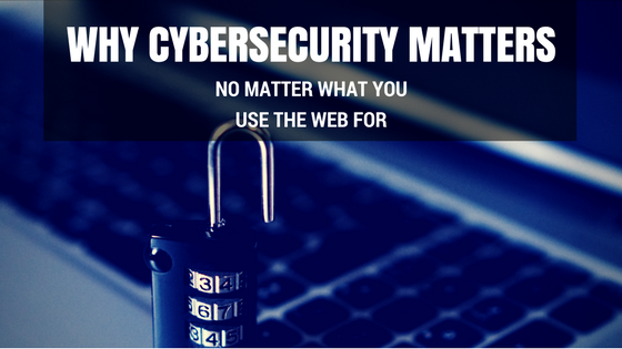 Why Cybersecurity Matters - No Matter What You Use the Web For [609 Words]