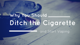Why You Should Ditch the Cigarette and Start Vaping [532 Words] - article > 500 - Article Blizzard