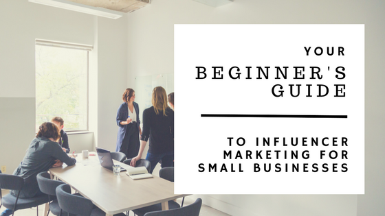 Your Beginner's Guide to Influencer Marketing for Small Businesses [647 Words]