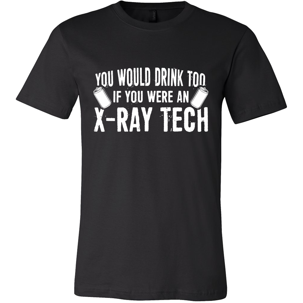 You Would Drink Too If You Were An X-Ray Tech Shirts For Men