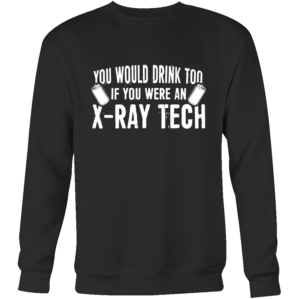 You Would Drink Too If I Were An X-Ray Tech Hoodie & Sweater