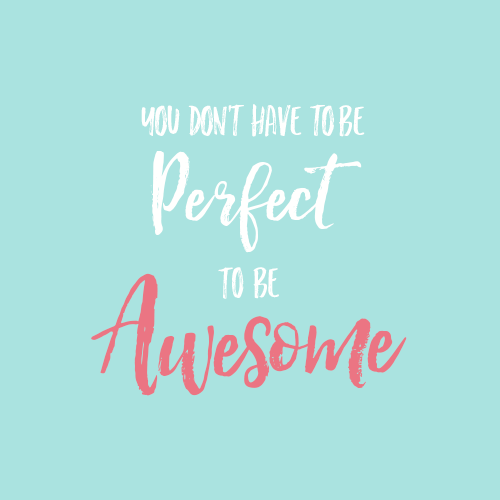 Quote: You don't have to be perfect to be awesome