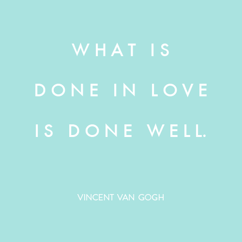 Quote: What is done in love is done well