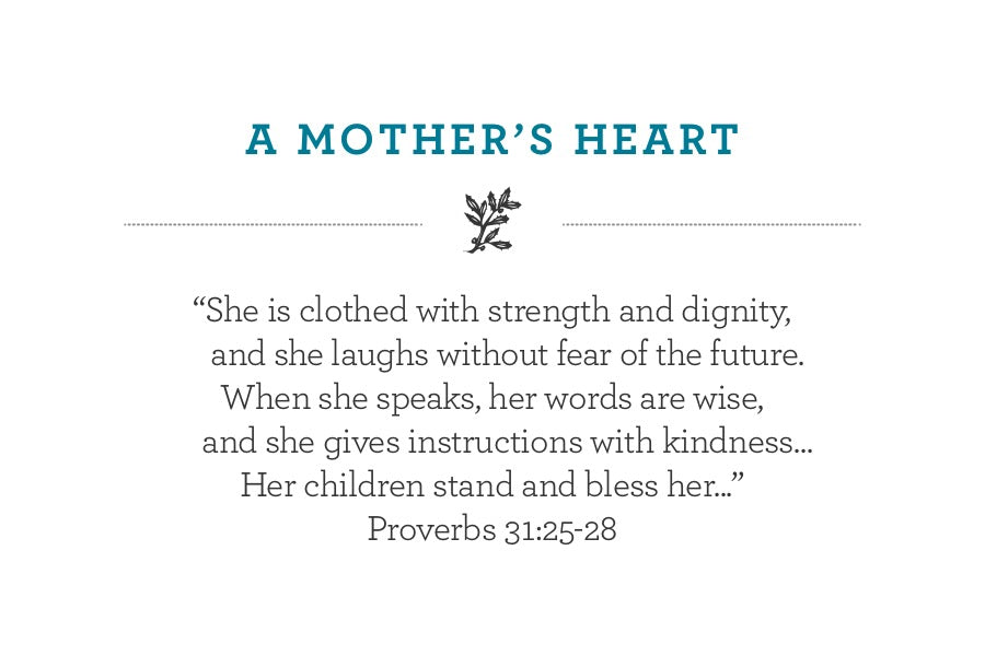 """She is clothed with strength and dignity, and she laughs without fear of the future. When she speaks, her words are wise,     and she gives instructions with kindness... Her children stand and bless her..."" Proverbs 31:25-28"