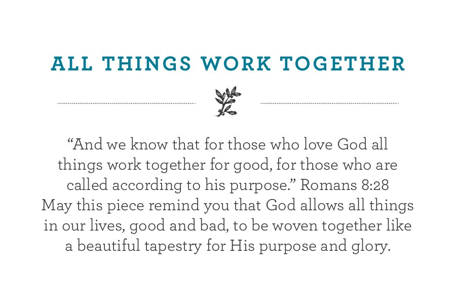 """And we know that for those who love God all  things work together for good, for those who are  called according to his purpose."" Romans 8:28  May this piece remind you that God allows all things in our lives, good and bad, to be woven together like a beautiful tapestry for His purpose and glory."