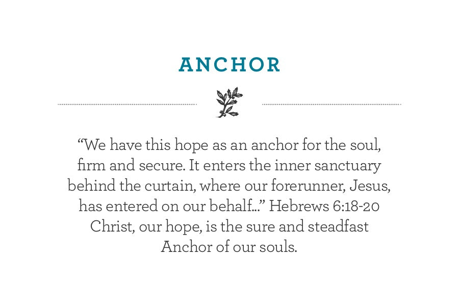 """We have this hope as an anchor for the soul, firm and secure. It enters the inner sanctuary behind the curtain, where our forerunner, Jesus, has entered on our behalf..."" Hebrews 6:18-20 Christ, our hope, is the sure and steadfast Anchor of our souls."