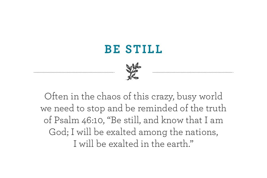 "Often in the chaos of this crazy, busy world we need to stop and be reminded of the truth of Psalm 46:10, ""Be still, and know that I am God; I will be exalted among the nations,  I will be exalted in the earth."""