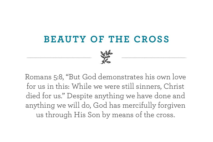 "Romans 5:8, ""But God demonstrates his own love for us in this: While we were still sinners, Christ died for us."" Despite anything we have done and anything we will do, God has mercifully forgiven us through His Son by means of the cross."