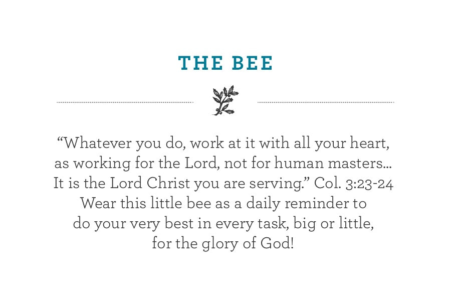 """Whatever you do, work at it with all your heart, as working for the Lord, not for human masters...It is the Lord Christ you are serving."" Col. 3:23-24  Wear this little bee as a daily reminder to  do your very best in every task, big or little, for the glory of God!"