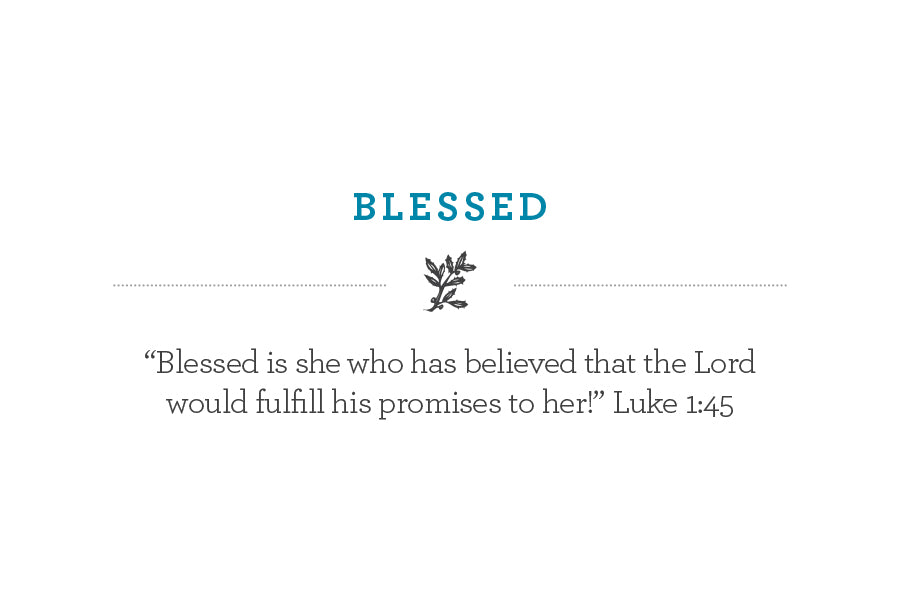 """Blessed is she who has believed that the Lord  would fulfill his promises to her!"" Luke 1:45"