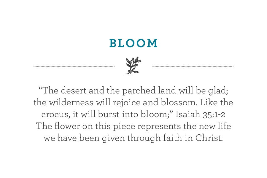 """The desert and the parched land will be glad; the wilderness will rejoice and blossom. Like the crocus, it will burst into bloom;"" Isaiah 35:1-2 The flower on this piece represents the new life we have been given through faith in Christ."