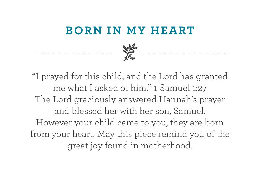 """I prayed for this child, and the Lord has granted me what I asked of him."" 1 Samuel 1:27 The Lord graciously answered Hannah's prayer and blessed her with her son, Samuel. However your child came to you, they are born from your heart. May this piece remind you of the great joy found in motherhood."