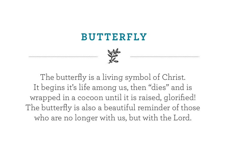 "The butterfly is a living symbol of Christ. It begins it's life among us, then ""dies"" and is wrapped in a cocoon until it is raised, glorified!  The butterfly is also a beautiful reminder of those who are no longer with us, but with the Lord."