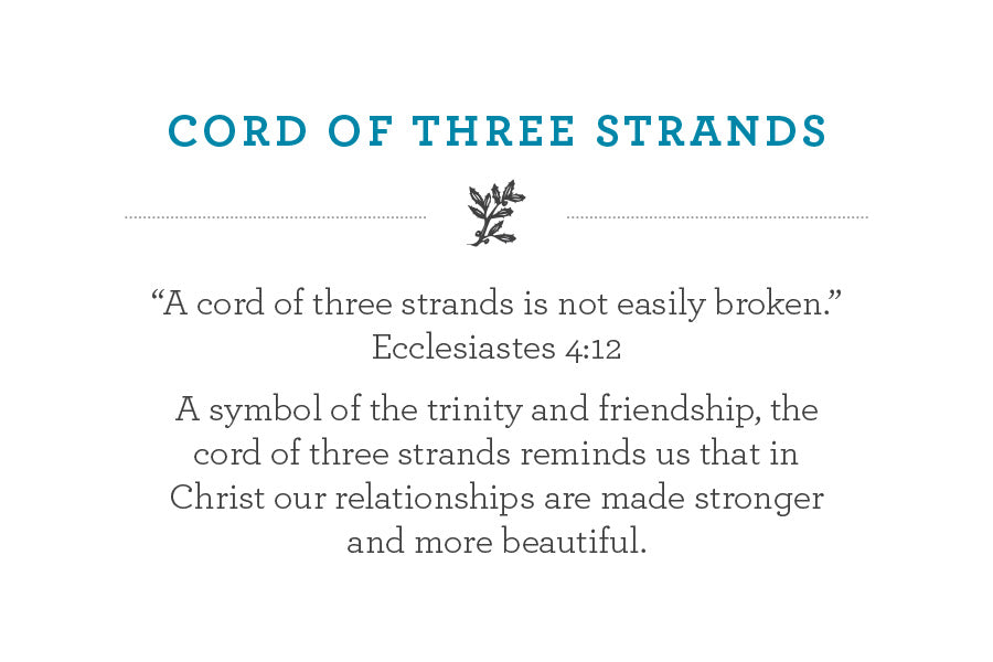 """A cord of three strands is not easily broken."" Ecclesiastes 4:12 A symbol of the trinity and friendship, the cord of three strands reminds us that in Christ our relationships are made stronger and more beautiful."