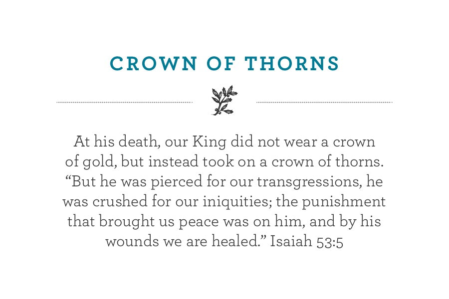 "At his death, our King did not wear a crown of gold, but instead took on a crown of thorns. ""But he was pierced for our transgressions, he was crushed for our iniquities; the punishment that brought us peace was on him, and by his wounds we are healed."" Isaiah 53:5"