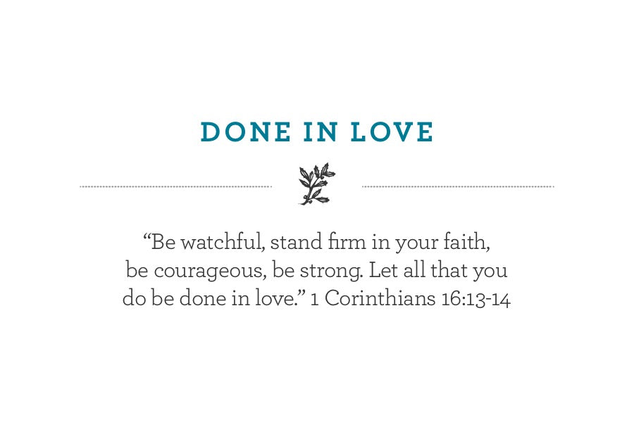 """Be watchful, stand firm in your faith,  be courageous, be strong. Let all that you do be done in love."" 1 Corinthians 16:13-14"