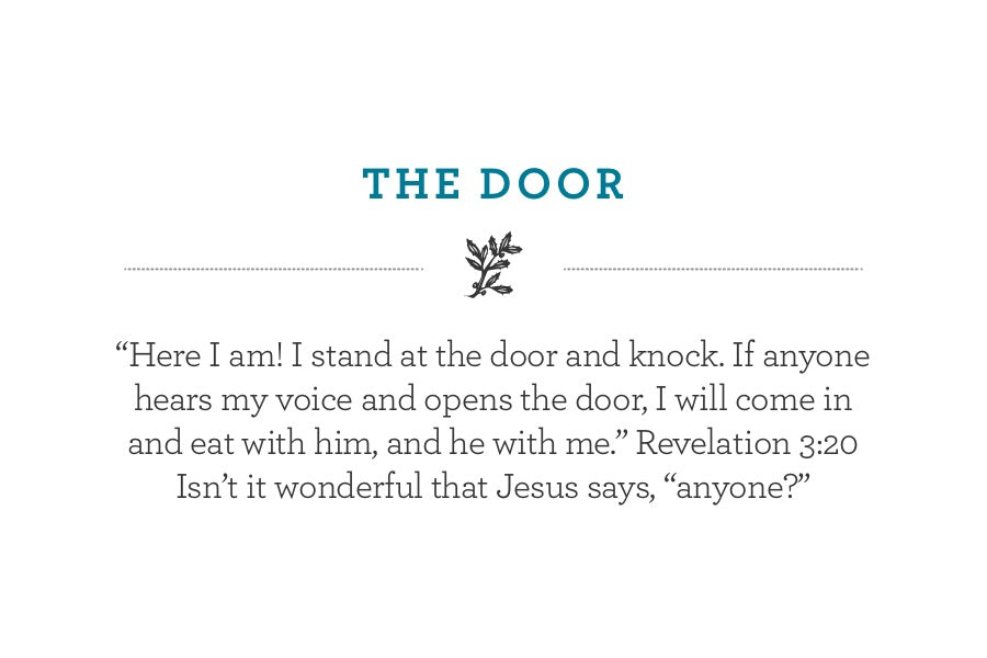 """Here I am! I stand at the door and knock. If anyone hears my voice and opens the door, I will come in and eat with him, and he with me."" Revelation 3:20 Isn't it wonderful that Jesus says, ""anyone?"""