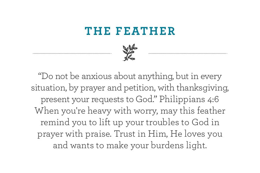 """Do not be anxious about anything, but in every situation, by prayer and petition, with thanksgiving, present your requests to God."" Philippians 4:6  When you're heavy with worry, may this feather remind you to lift up your troubles to God in prayer with praise. Trust in Him, He loves you  and wants to make your burdens light."
