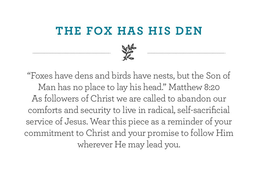 """Foxes have dens and birds have nests, but the Son of Man has no place to lay his head."" Matthew 8:20 As followers of Christ we are called to abandon our comforts and security to live in radical, self-sacrificial service of Jesus. Wear this piece as a reminder of your commitment to Christ and your promise to follow Him wherever He may lead you."