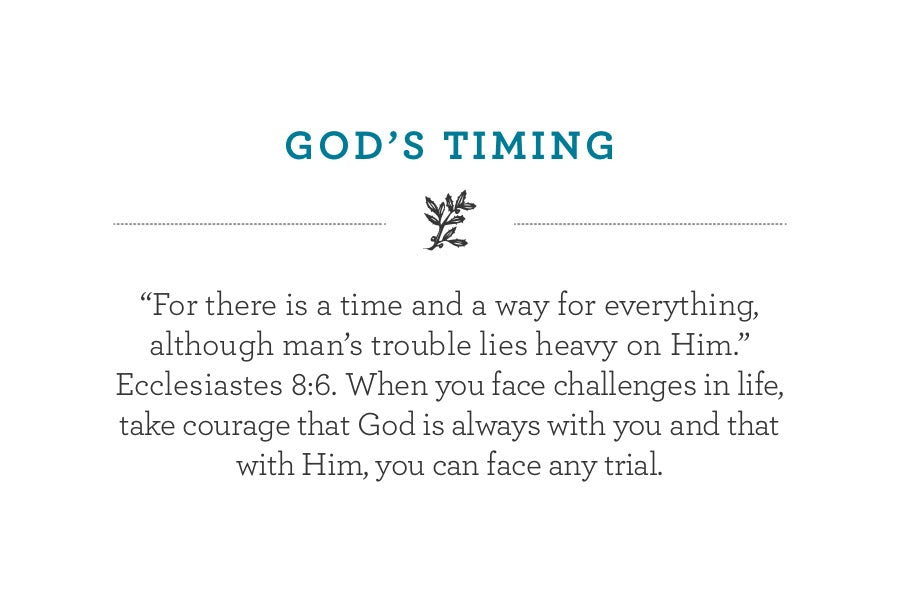 """For there is a time and a way for everything, although man's trouble lies heavy on Him."" Ecclesiastes 8:6. When you face challenges in life, take courage that God is always with you and that with Him, you can face any trial."