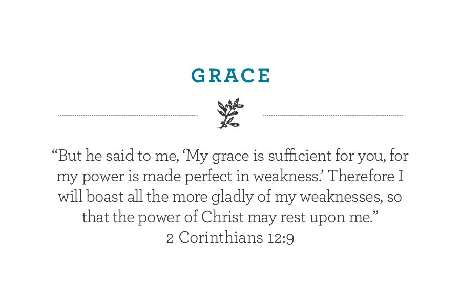 """But he said to me, 'My grace is sufficient for you, for my power is made perfect in weakness.' Therefore I will boast all the more gladly of my weaknesses, so that the power of Christ may rest upon me."" 2 Corinthians 12:9"