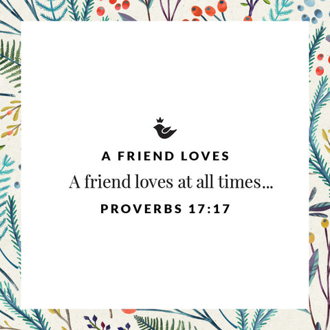 A friend loves at all times...Proverbs 17:17