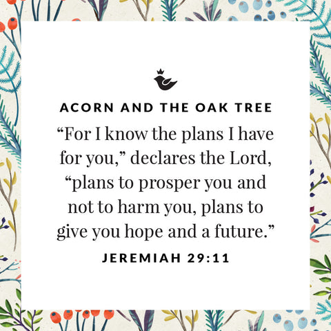 """For I know the plans I have for you,"" declares the Lord, ""plans to prosper you and not to harm you, plans to give you hope and a future."" Jeremiah 29:11"