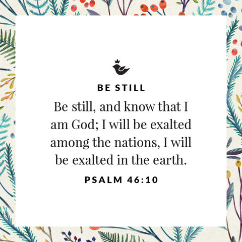 Be still, and know that I am God; I will be exalted among the nations, I will be exalted in the earth. Psalm 46:10