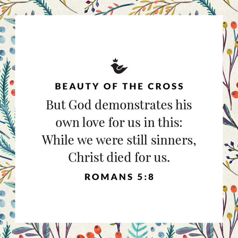 But God demonstrates his own love for us in this: While we were still sinners, Christ died for us. romans 5:8