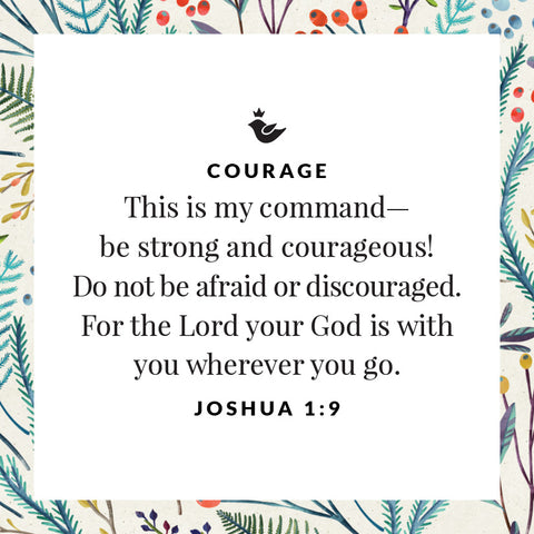 This is my command—be strong and courageous!  Do not be afraid or discouraged. For the Lord your God is with you wherever you go. Joshua 1:9