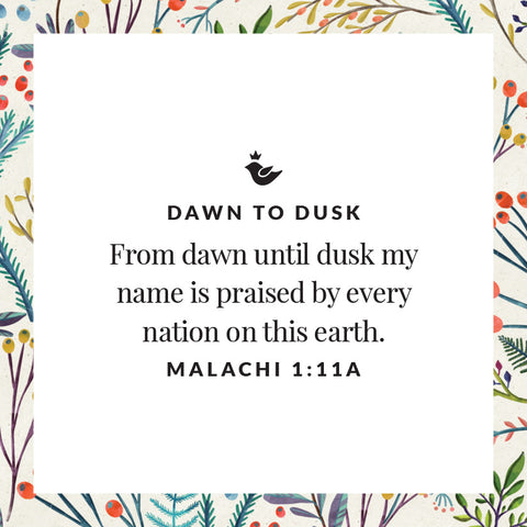 From dawn until dusk my name is praised by every nation on this earth. Malachi 1:11a