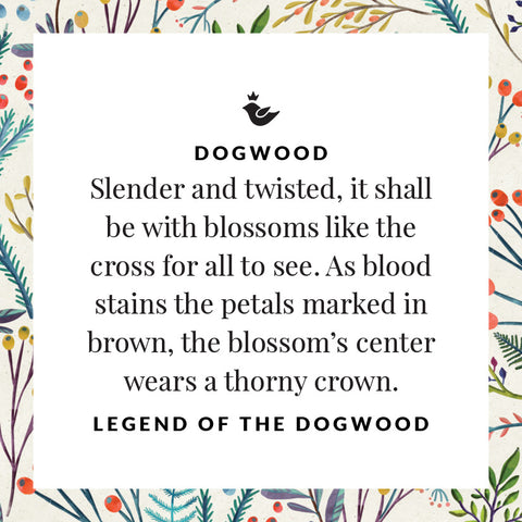 Slender and twisted, it shall be with blossoms like the cross for all to see. As blood stains the petals marked in brown, the blossom's center wears a thorny crown. Legend of the Dogwood