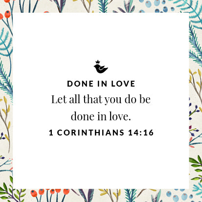 Let all that you do be done in love. 1 Corinthians 14:16