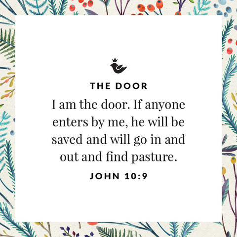 I am the door. If anyone enters by me, he will be saved and will go in and out and find pasture. John 10:9