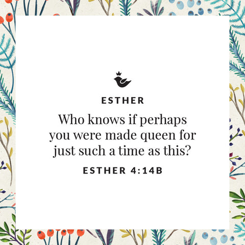 Who knows if perhaps  you were made queen for  just such a time as this? Esther 4:14b