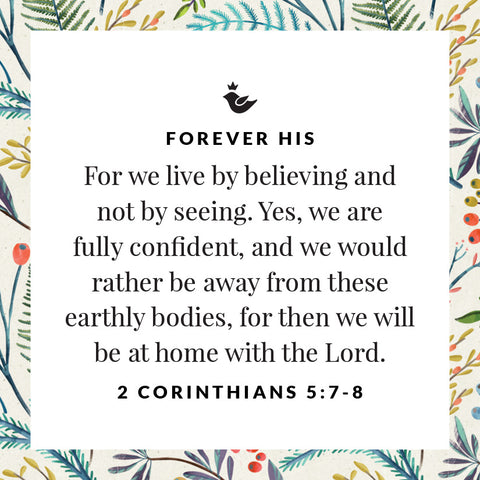 For we live by believing and not by seeing. Yes, we are fully confident, and we would rather be away from these earthly bodies, for then we will be at home with the Lord. 2 Corinthians 5:7-8