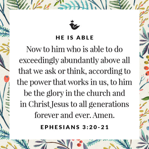 Now to him who is able to do exceedingly abundantly above all that we ask or think, according to the power that works in us, to him be the glory in the church and in Christ Jesus to all generations forever and ever. Amen.  Ephesians 3:20-21