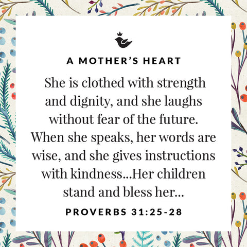 She is clothed with strength and dignity, and she laughs without fear of the future.  When she speaks, her words are wise, and she gives instructions with kindness...Her children stand and bless her...  Proverbs 31:25-28