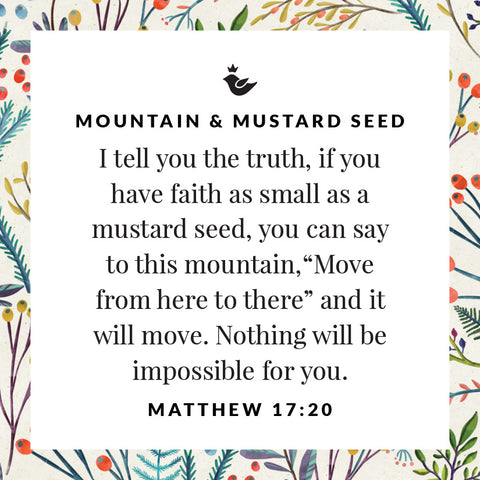 "I tell you the truth, if you have faith as small as a mustard seed, you can say to this mountain, ""Move from here to there"" and it will move. Nothing will be impossible for you. Matthew 17:20"