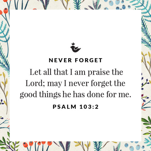Let all that I am praise the Lord; may I never forget the good things he has done for me. Psalm 103:2