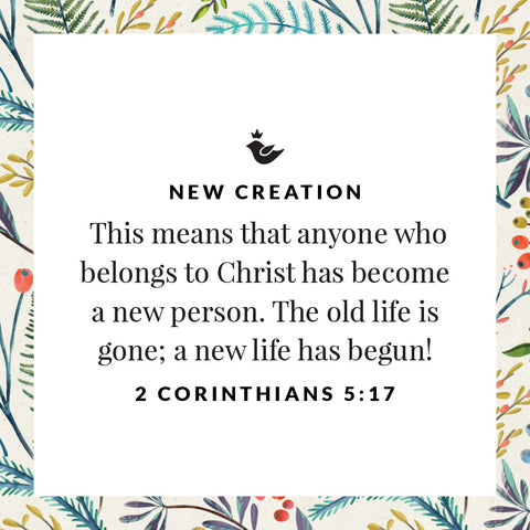 This means that anyone who belongs to Christ has become a new person. The old life is gone; a new life has begun! 2 Corinthians 5:17