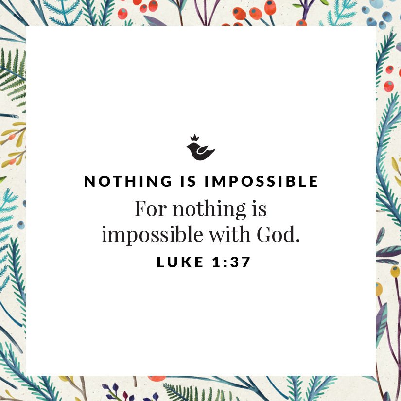 For nothing is impossible with God. Luke 1:37