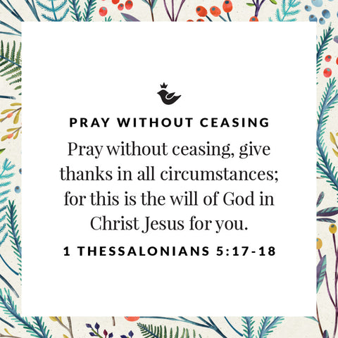 Pray without ceasing, give thanks in all circumstances; for this is the will of God in Christ Jesus for you. 1 Thessalonians 5:17-18