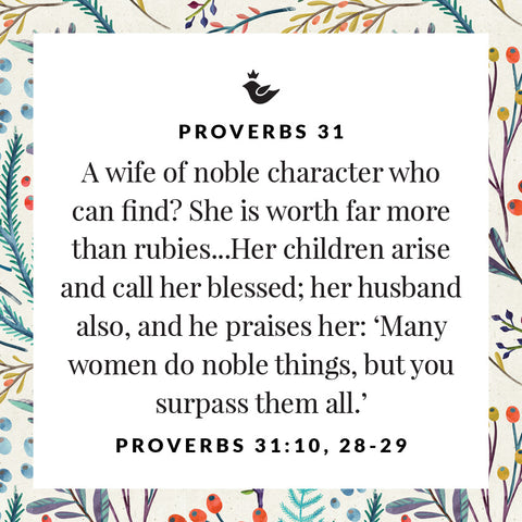 A wife of noble character who can find? She is worth far more than rubies...Her children arise and call her blessed; her husband also, and he praises her: 'Many women do noble things, but you surpass them all.' Proverbs 31:10, 28-29