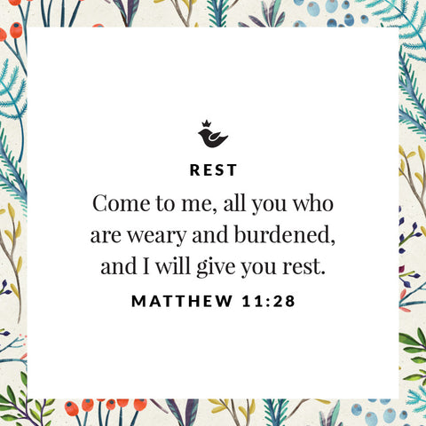 Come to me, all you who are weary and burdened, and I will give you rest. Matthew 11:28