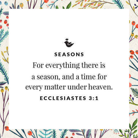 For everything there is a season, and a time for every matter under heaven. Ecclesiastes 3:1