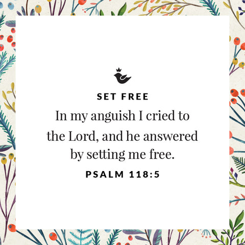 In my anguish I cried to  the Lord, and he answered by setting me free. Psalm 118:5