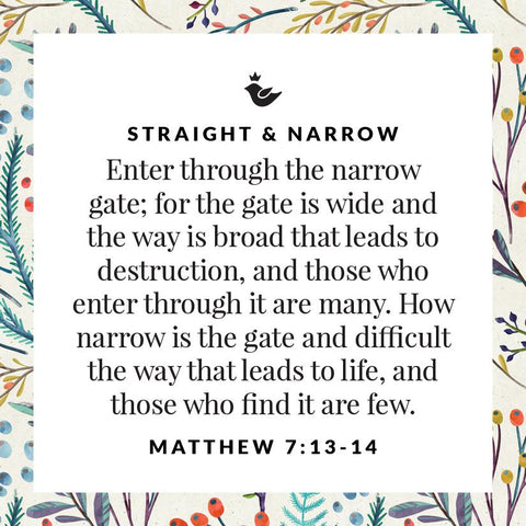 Enter through the narrow gate; for the gate is wide and the way is broad that leads to destruction, and those who enter through it are many. How narrow is the gate and difficult the way that leads to life, and those who find it are few. Matthew 7:13-14